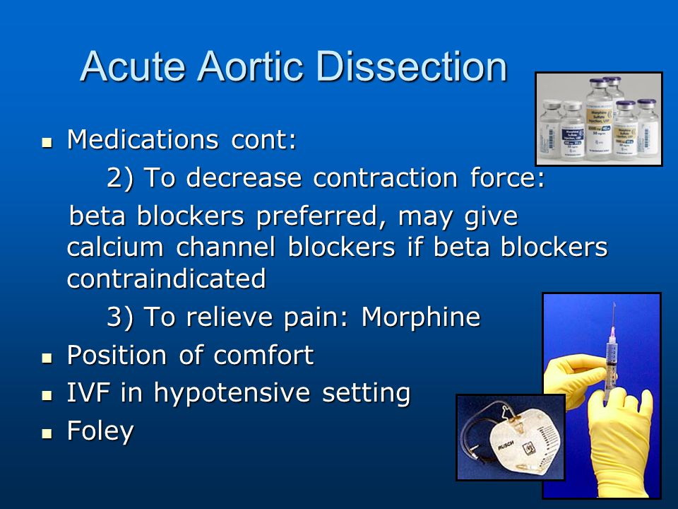Acute Aortic Dissection Medications cont: Medications cont: 2) To decrease contraction force: 2) To decrease contraction force: beta blockers preferre
