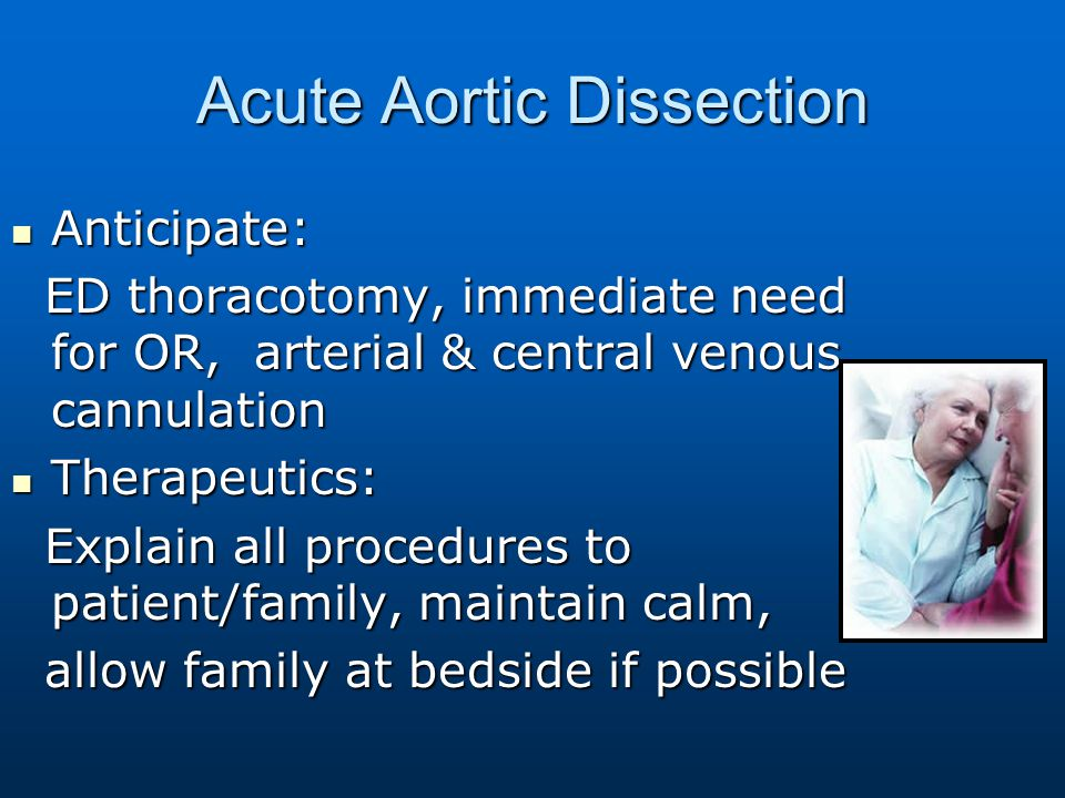 Acute Aortic Dissection Anticipate: Anticipate: ED thoracotomy, immediate need for OR, arterial & central venous cannulation ED thoracotomy, immediate