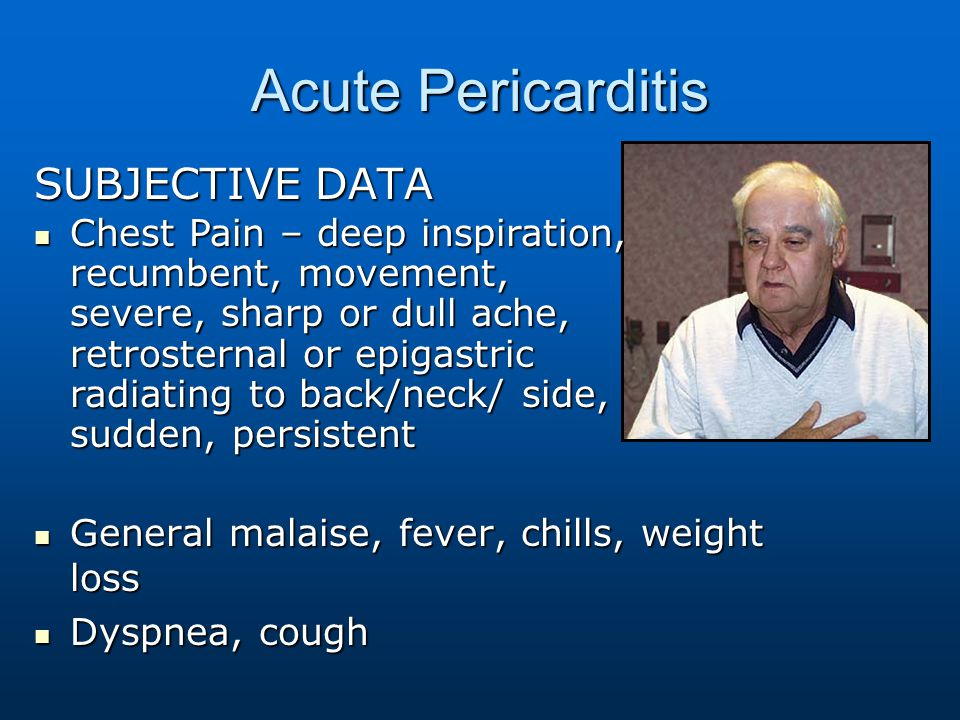 Acute Pericarditis SUBJECTIVE DATA General malaise, fever, chills, weight loss General malaise, fever, chills, weight loss Dyspnea, cough Dyspnea, cou