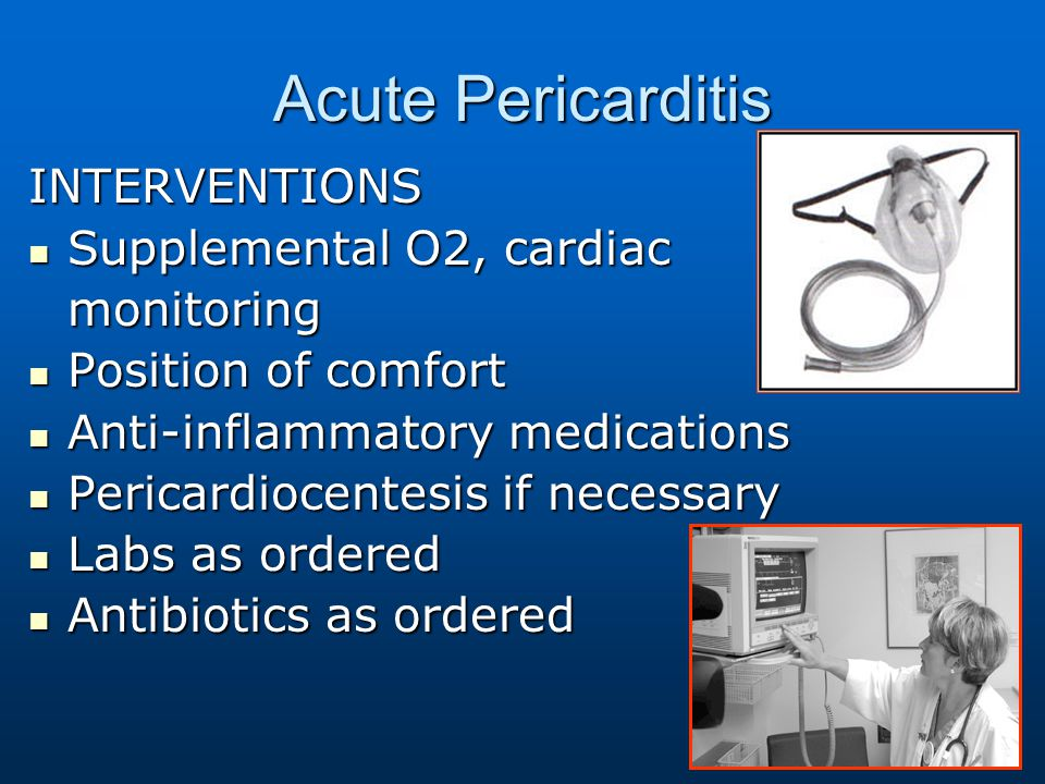 Acute Pericarditis INTERVENTIONS Supplemental O2, cardiac Supplemental O2, cardiacmonitoring Position of comfort Position of comfort Anti-inflammatory