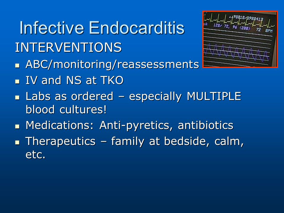 Infective Endocarditis INTERVENTIONS ABC/monitoring/reassessments ABC/monitoring/reassessments IV and NS at TKO IV and NS at TKO Labs as ordered – esp