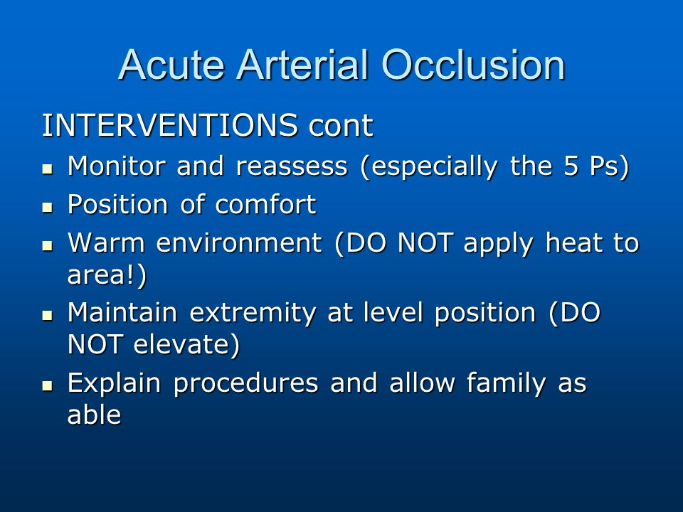 Acute Arterial Occlusion INTERVENTIONS cont Monitor and reassess (especially the 5 Ps) Monitor and reassess (especially the 5 Ps) Position of comfort