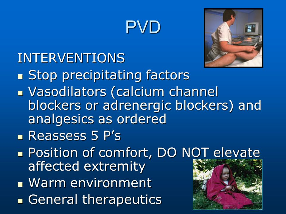 PVD INTERVENTIONS Stop precipitating factors Stop precipitating factors Vasodilators (calcium channel blockers or adrenergic blockers) and analgesics