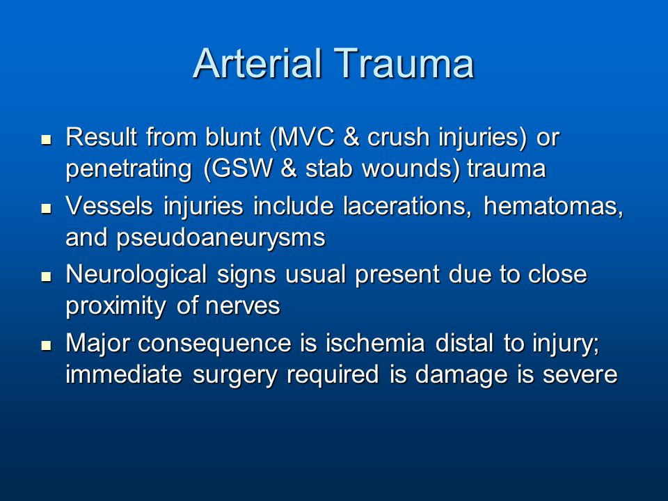 Arterial Trauma Result from blunt (MVC & crush injuries) or penetrating (GSW & stab wounds) trauma Result from blunt (MVC & crush injuries) or penetra