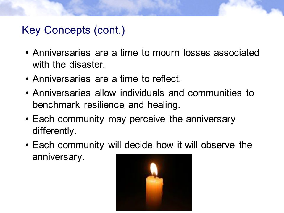 Key Concepts (cont.) Anniversaries are a time to mourn losses associated with the disaster.