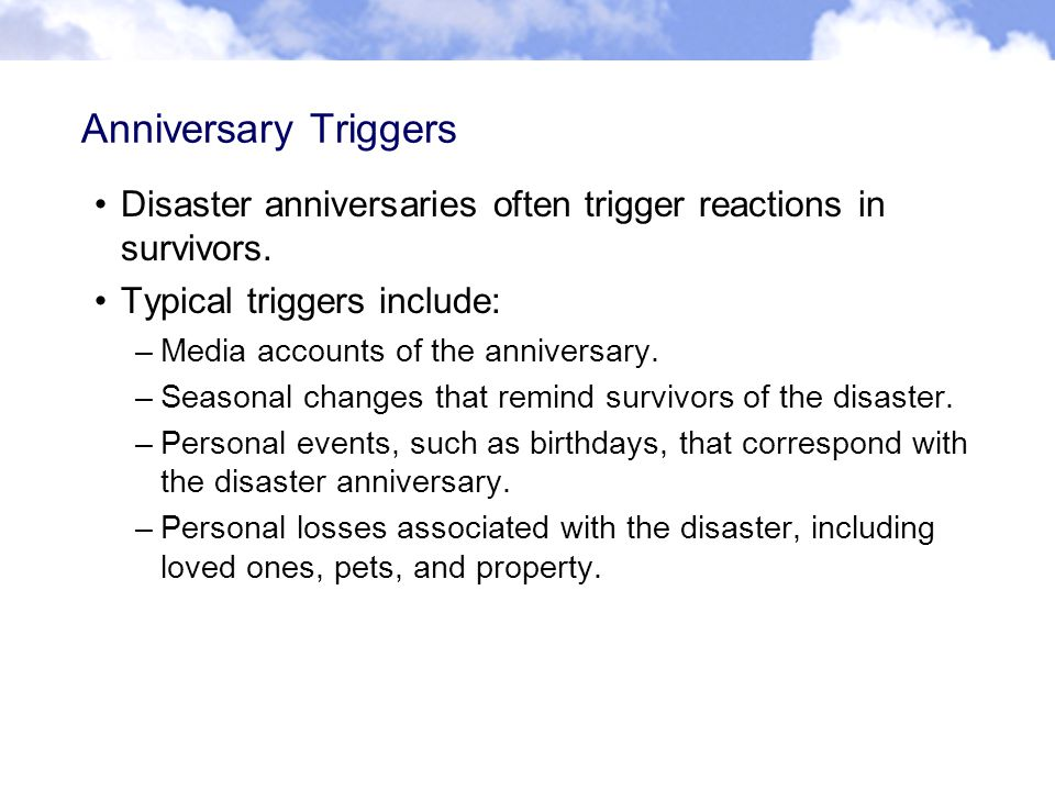 Anniversary Triggers Disaster anniversaries often trigger reactions in survivors.