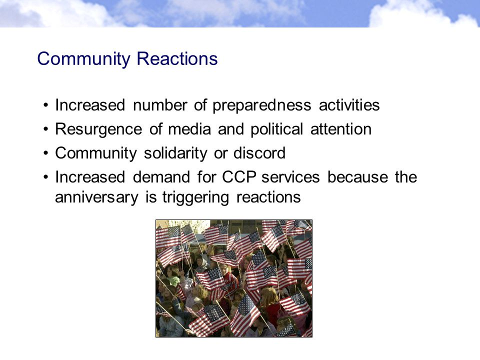 Community Reactions Increased number of preparedness activities Resurgence of media and political attention Community solidarity or discord Increased demand for CCP services because the anniversary is triggering reactions