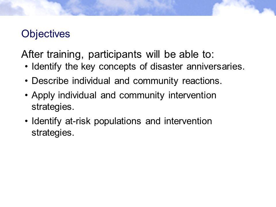 Objectives After training, participants will be able to: Identify the key concepts of disaster anniversaries.