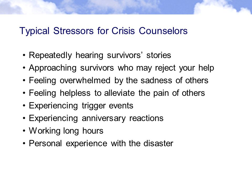 Typical Stressors for Crisis Counselors Repeatedly hearing survivors' stories Approaching survivors who may reject your help Feeling overwhelmed by the sadness of others Feeling helpless to alleviate the pain of others Experiencing trigger events Experiencing anniversary reactions Working long hours Personal experience with the disaster