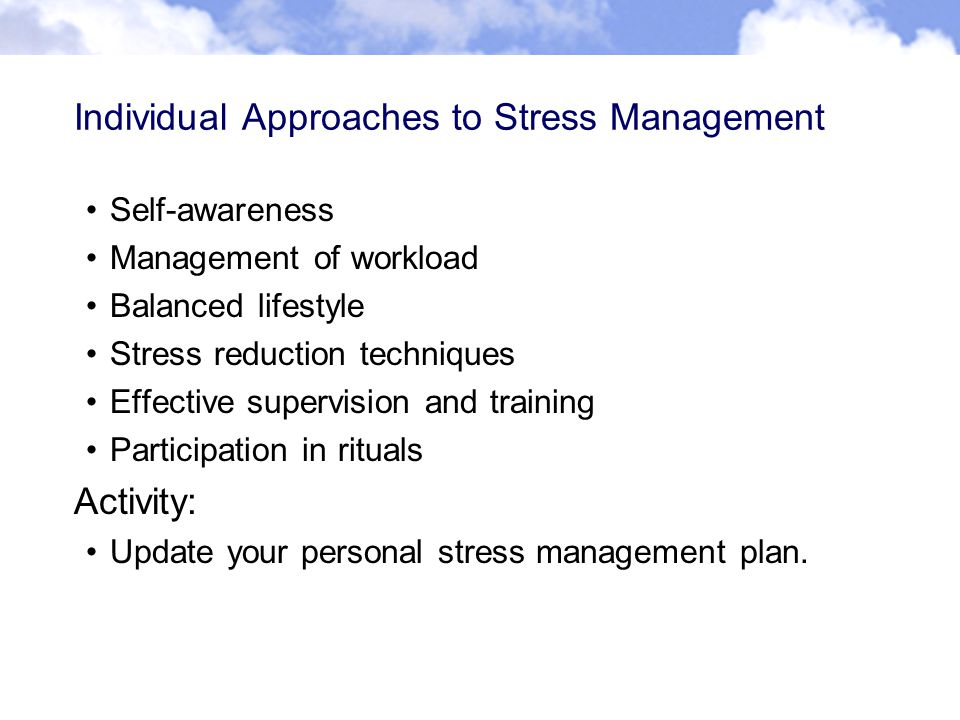 Individual Approaches to Stress Management Self-awareness Management of workload Balanced lifestyle Stress reduction techniques Effective supervision and training Participation in rituals Activity: Update your personal stress management plan.