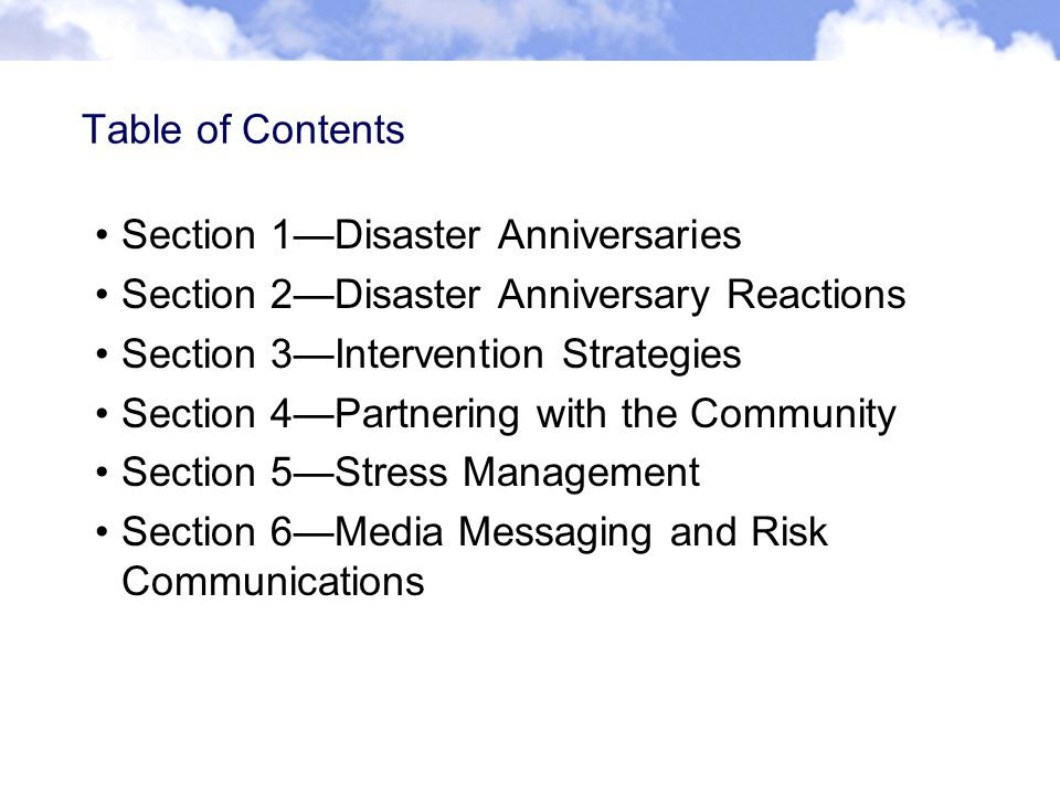Table of Contents Section 1—Disaster Anniversaries Section 2—Disaster Anniversary Reactions Section 3—Intervention Strategies Section 4—Partnering with the Community Section 5—Stress Management Section 6—Media Messaging and Risk Communications