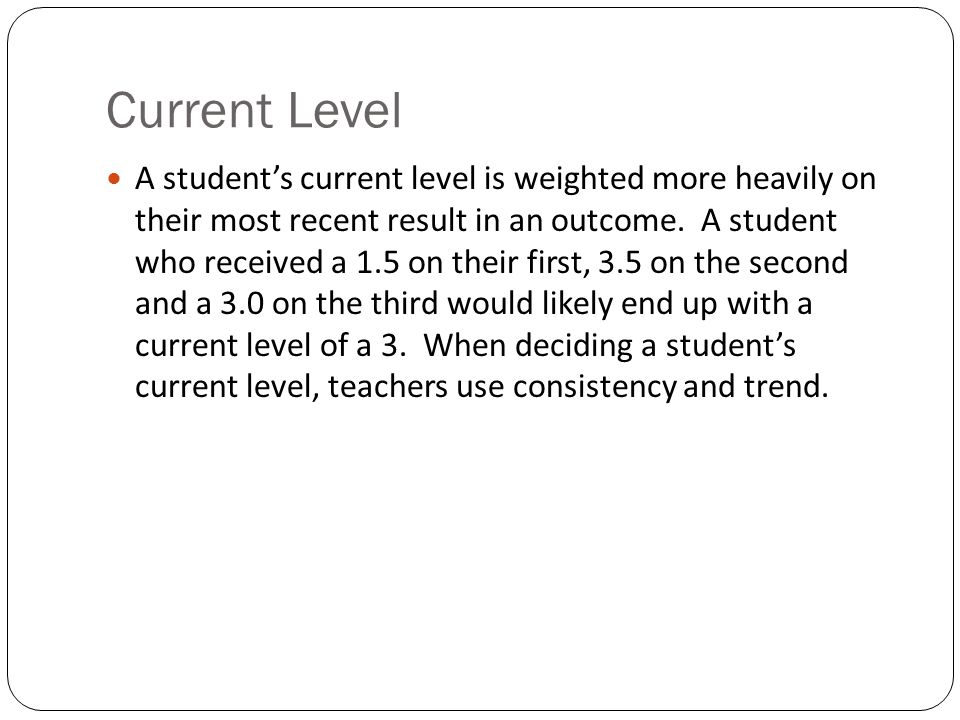 Current Level A student's current level is weighted more heavily on their most recent result in an outcome.