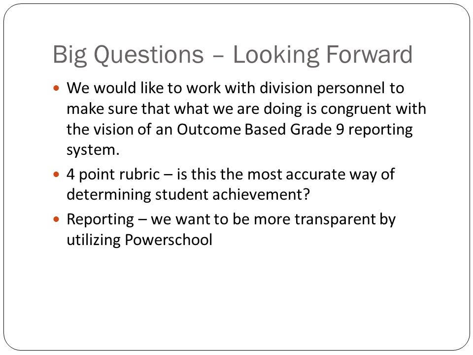 Big Questions – Looking Forward We would like to work with division personnel to make sure that what we are doing is congruent with the vision of an Outcome Based Grade 9 reporting system.
