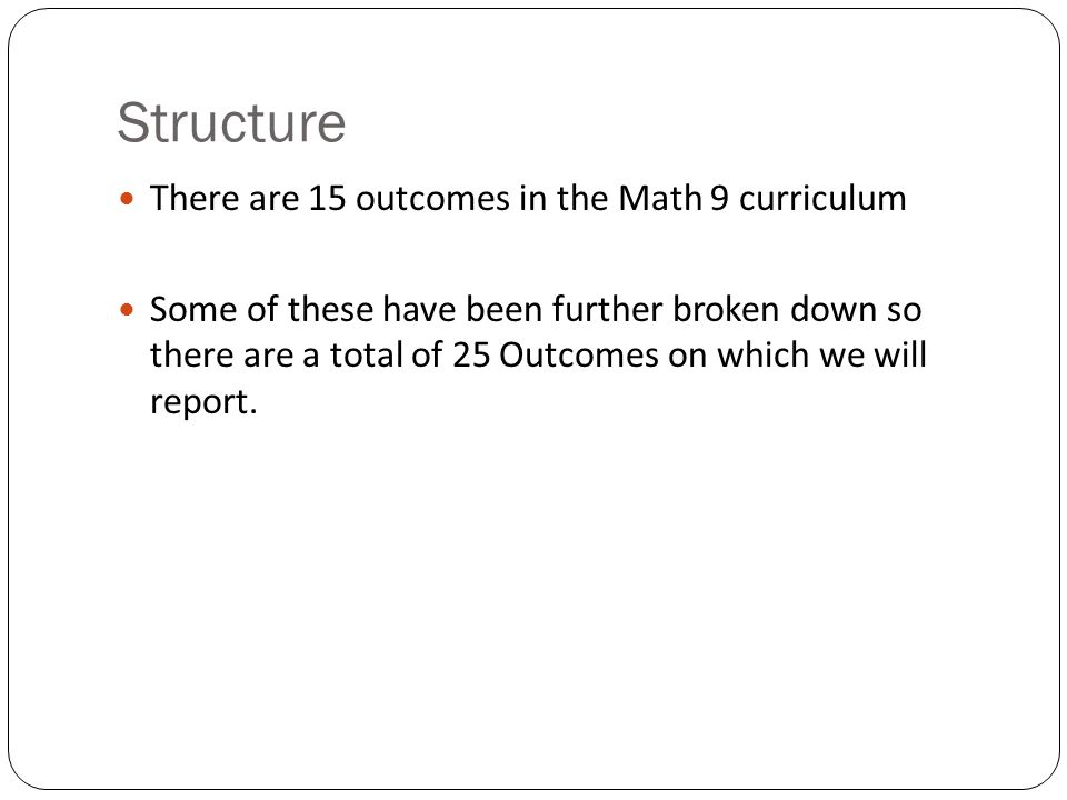 Structure There are 15 outcomes in the Math 9 curriculum Some of these have been further broken down so there are a total of 25 Outcomes on which we will report.