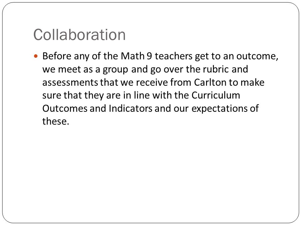 Collaboration Before any of the Math 9 teachers get to an outcome, we meet as a group and go over the rubric and assessments that we receive from Carlton to make sure that they are in line with the Curriculum Outcomes and Indicators and our expectations of these.