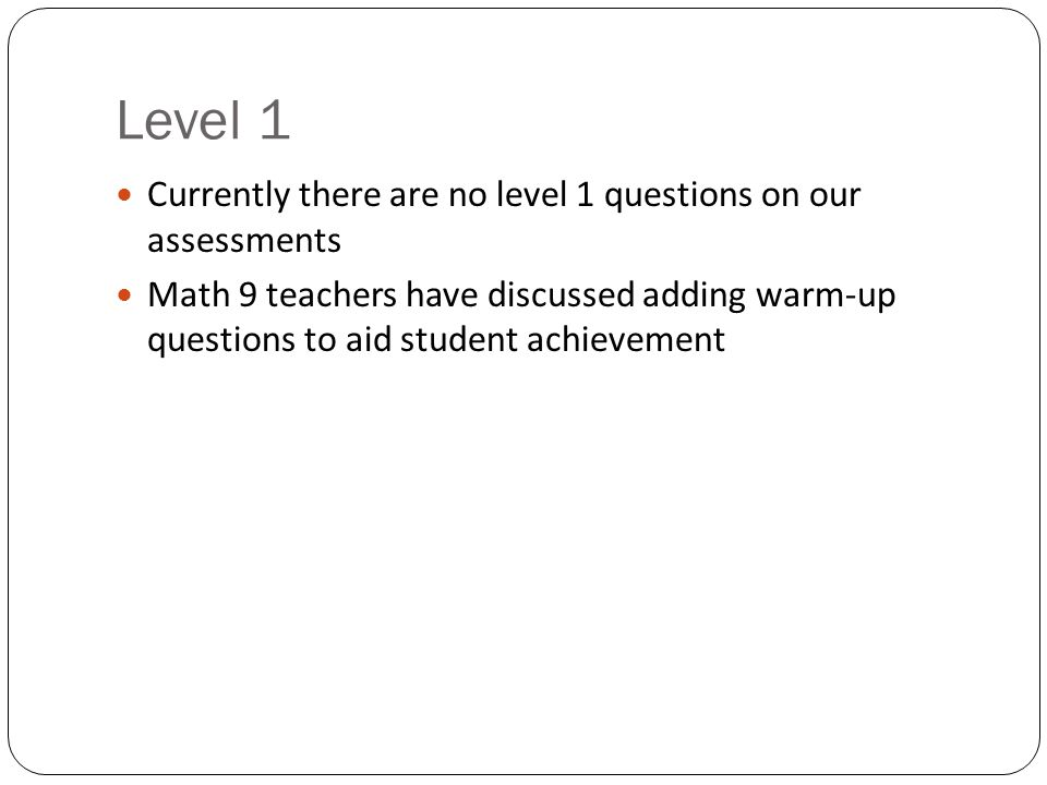 Level 1 Currently there are no level 1 questions on our assessments Math 9 teachers have discussed adding warm-up questions to aid student achievement
