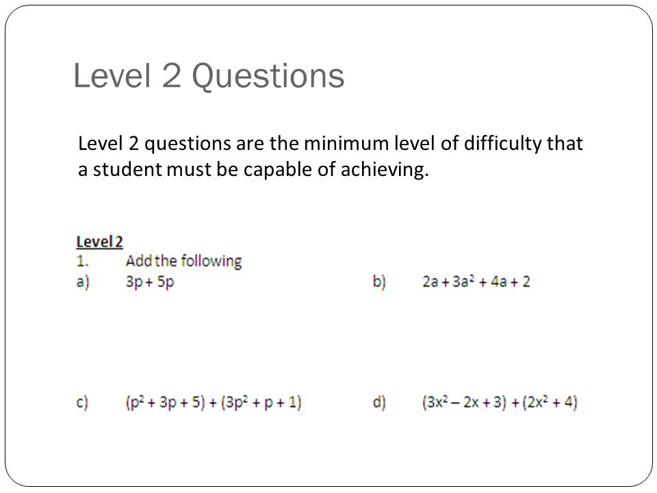 Level 2 Questions Level 2 questions are the minimum level of difficulty that a student must be capable of achieving.