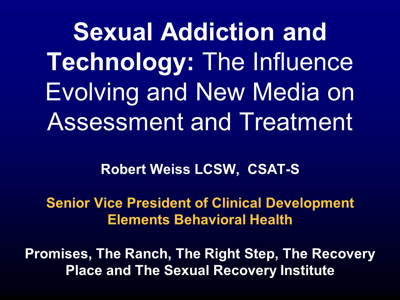 Sexual Addiction and Technology: The Influence Evolving and New Media on Assessment and Treatment Robert Weiss LCSW, CSAT-S Senior Vice President of Clinical Development Elements Behavioral Health Promises, The Ranch, The Right Step, The Recovery Place and The Sexual Recovery Institute