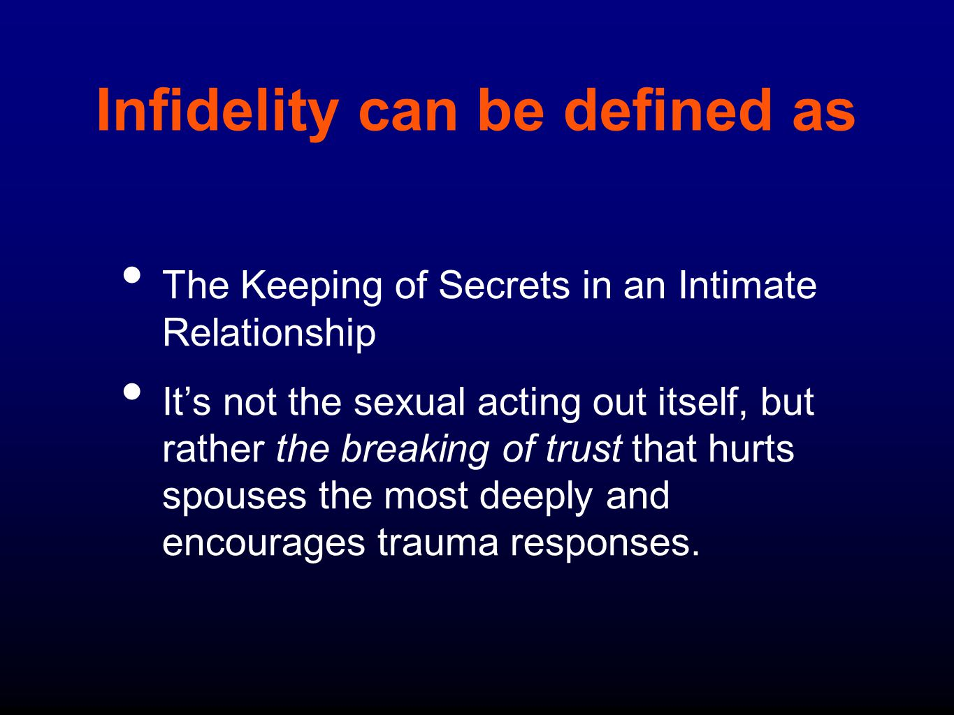 Infidelity can be defined as The Keeping of Secrets in an Intimate Relationship It's not the sexual acting out itself, but rather the breaking of trust that hurts spouses the most deeply and encourages trauma responses.