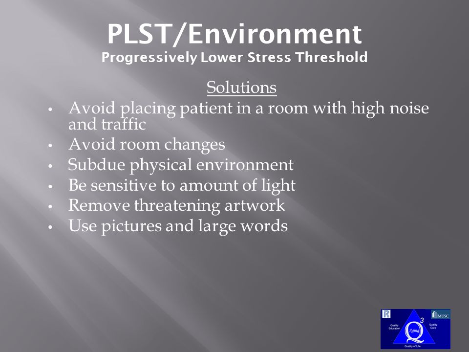 PLST/Environment Progressively Lower Stress Threshold Solutions Avoid placing patient in a room with high noise and traffic Avoid room changes Subdue physical environment Be sensitive to amount of light Remove threatening artwork Use pictures and large words
