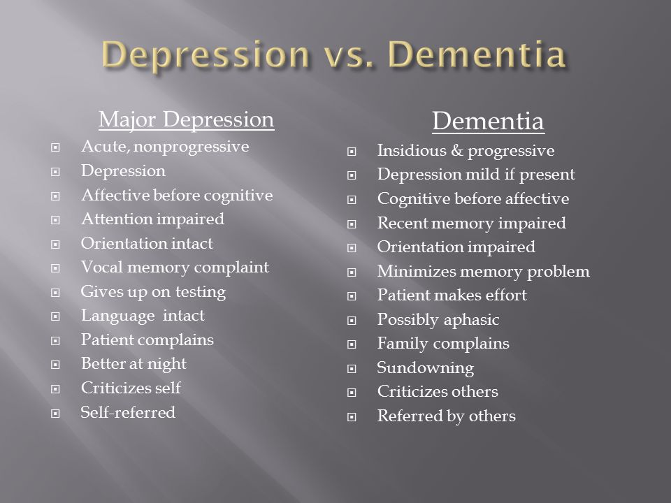 Major Depression  Acute, nonprogressive  Depression  Affective before cognitive  Attention impaired  Orientation intact  Vocal memory complaint  Gives up on testing  Language intact  Patient complains  Better at night  Criticizes self  Self-referred Dementia  Insidious & progressive  Depression mild if present  Cognitive before affective  Recent memory impaired  Orientation impaired  Minimizes memory problem  Patient makes effort  Possibly aphasic  Family complains  Sundowning  Criticizes others  Referred by others