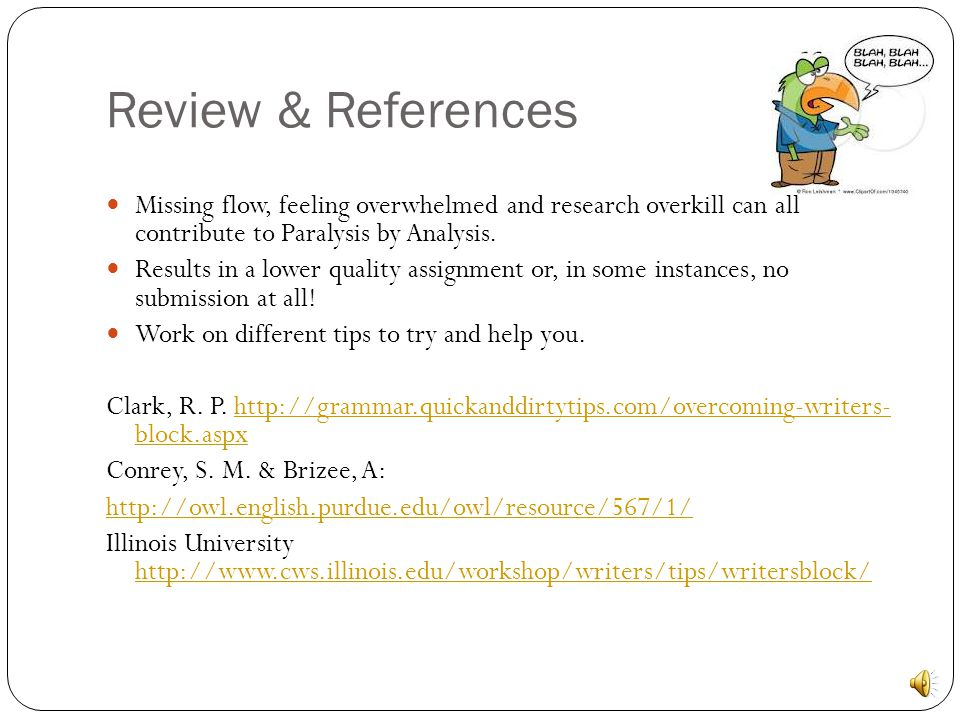 Review & References Missing flow, feeling overwhelmed and research overkill can all contribute to Paralysis by Analysis.
