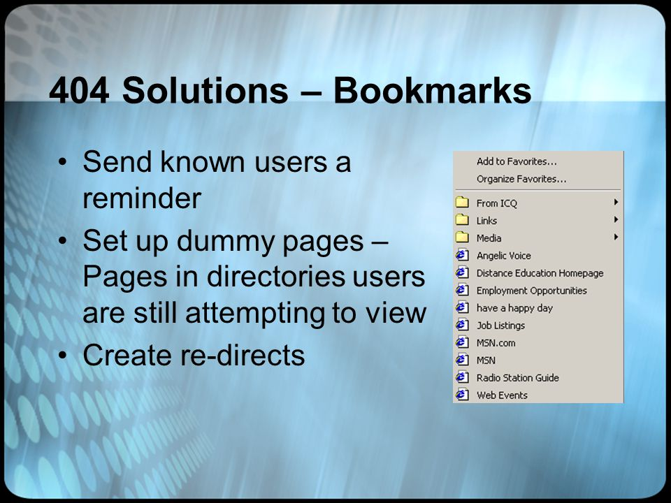 404 Solutions – Bookmarks Send known users a reminder Set up dummy pages – Pages in directories users are still attempting to view Create re-directs