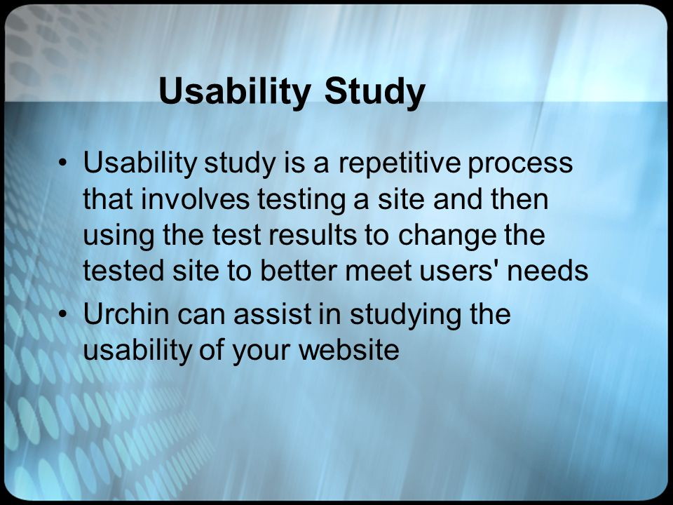 Usability Study Usability study is a repetitive process that involves testing a site and then using the test results to change the tested site to better meet users needs Urchin can assist in studying the usability of your website