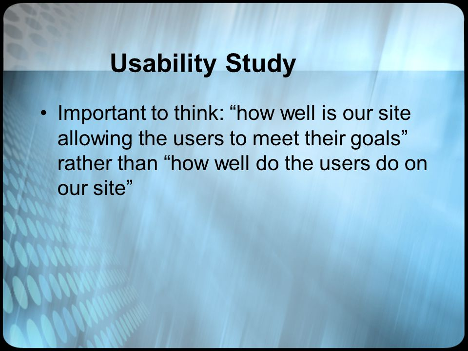 Usability Study Important to think: how well is our site allowing the users to meet their goals rather than how well do the users do on our site