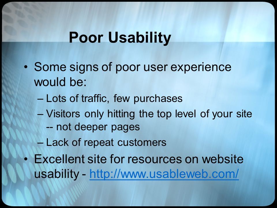 Poor Usability Some signs of poor user experience would be: –Lots of traffic, few purchases –Visitors only hitting the top level of your site -- not deeper pages –Lack of repeat customers Excellent site for resources on website usability - http://www.usableweb.com/http://www.usableweb.com/