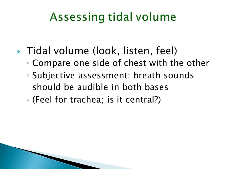 Assessing tidal volume  Tidal volume (look, listen, feel) ◦ Compare one side of chest with the other ◦ Subjective assessment: breath sounds should be