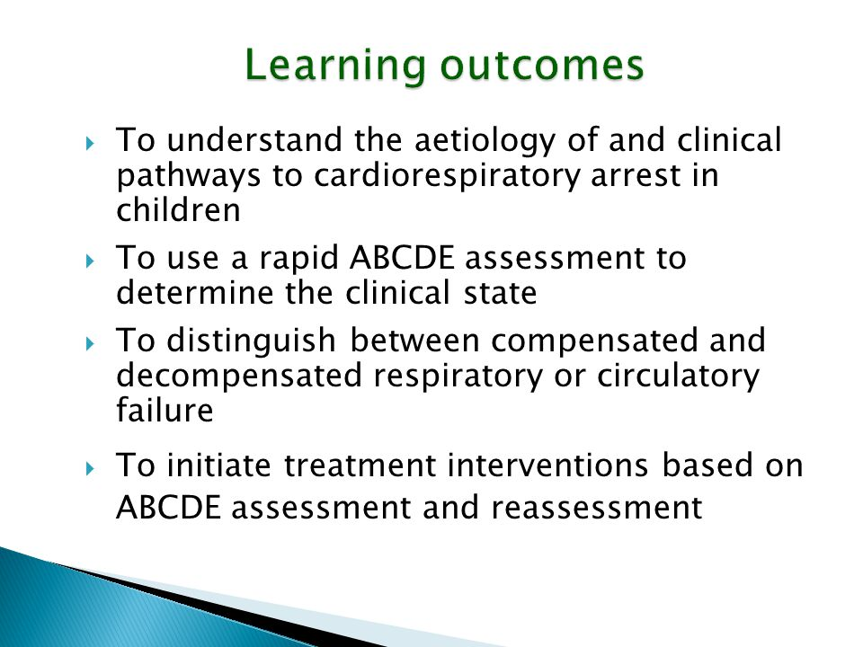 Learning outcomes  To understand the aetiology of and clinical pathways to cardiorespiratory arrest in children  To use a rapid ABCDE assessment to