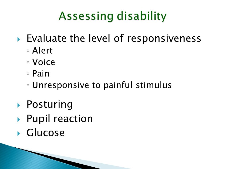 Assessing disability  Evaluate the level of responsiveness ◦ Alert ◦ Voice ◦ Pain ◦ Unresponsive to painful stimulus  Posturing  Pupil reaction  G