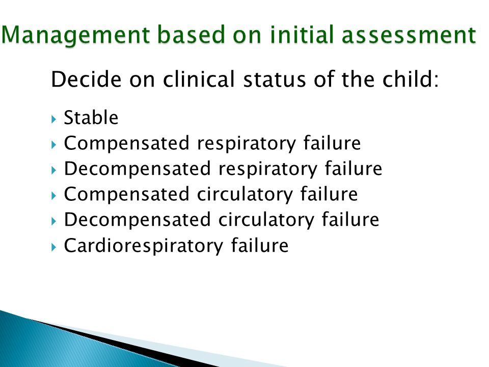 Management based on initial assessment Decide on clinical status of the child:  Stable  Compensated respiratory failure  Decompensated respiratory