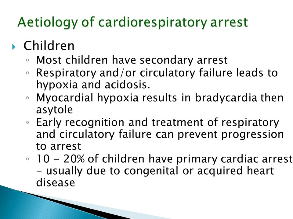 Aetiology of cardiorespiratory arrest  Children ◦ Most children have secondary arrest ◦ Respiratory and/or circulatory failure leads to hypoxia and a