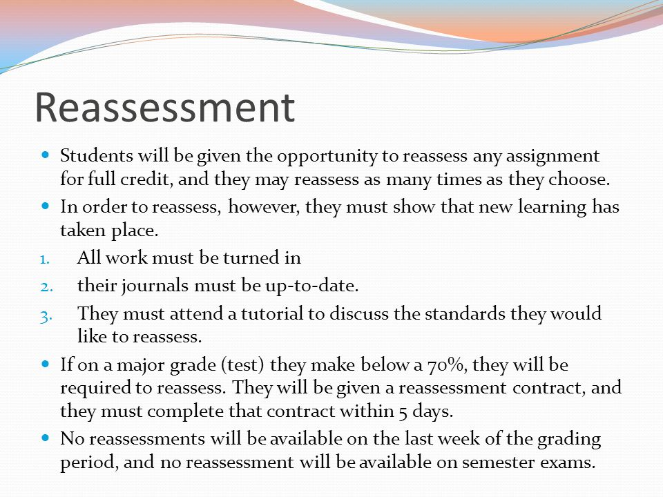 Reassessment Students will be given the opportunity to reassess any assignment for full credit, and they may reassess as many times as they choose.