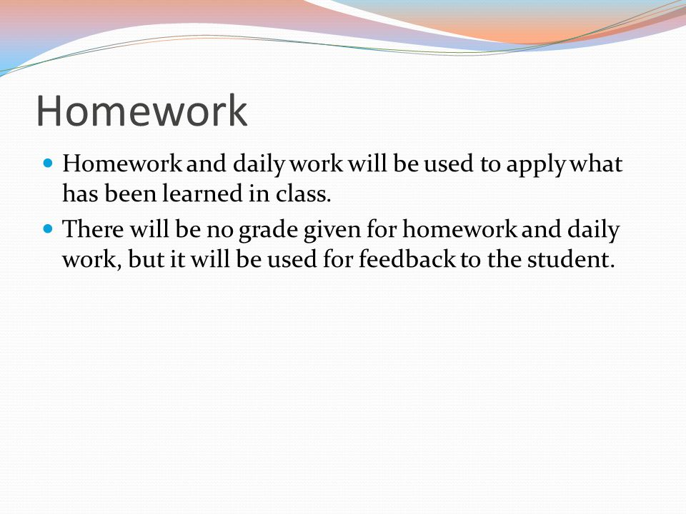 Homework Homework and daily work will be used to apply what has been learned in class.
