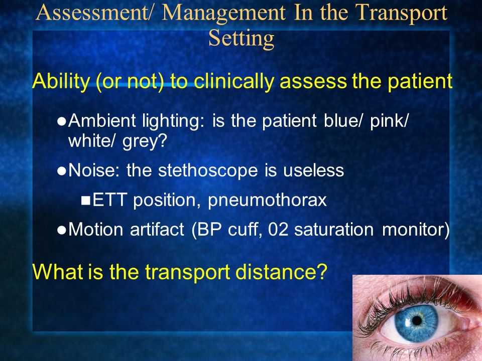 Assessment/ Management In the Transport Setting Ability (or not) to clinically assess the patient Ambient lighting: is the patient blue/ pink/ white/ grey.