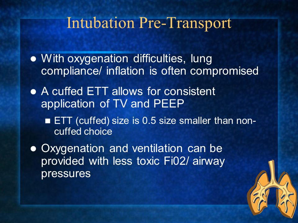 Intubation Pre-Transport With oxygenation difficulties, lung compliance/ inflation is often compromised A cuffed ETT allows for consistent application of TV and PEEP ETT (cuffed) size is 0.5 size smaller than non- cuffed choice Oxygenation and ventilation can be provided with less toxic Fi02/ airway pressures