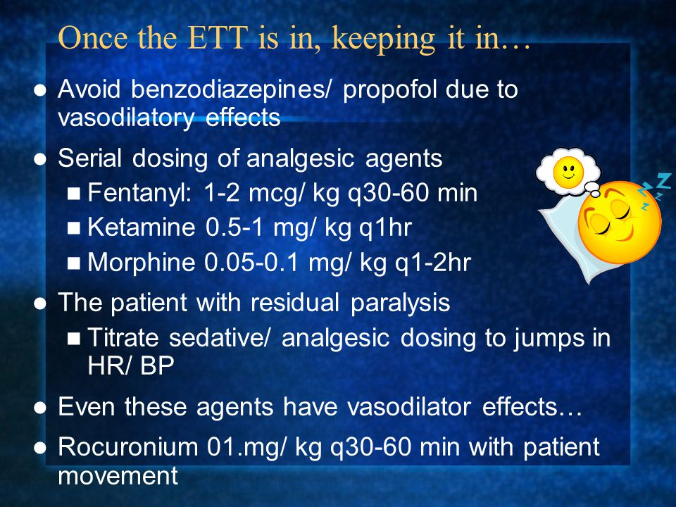 Once the ETT is in, keeping it in… Avoid benzodiazepines/ propofol due to vasodilatory effects Serial dosing of analgesic agents Fentanyl: 1-2 mcg/ kg q30-60 min Ketamine 0.5-1 mg/ kg q1hr Morphine 0.05-0.1 mg/ kg q1-2hr The patient with residual paralysis Titrate sedative/ analgesic dosing to jumps in HR/ BP Even these agents have vasodilator effects… Rocuronium 01.mg/ kg q30-60 min with patient movement