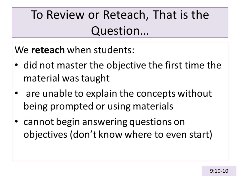 To Review or Reteach, That is the Question… We reteach when students: did not master the objective the first time the material was taught are unable to explain the concepts without being prompted or using materials cannot begin answering questions on objectives (don't know where to even start) 9:10-10