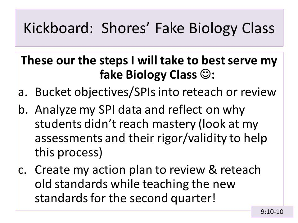 Kickboard: Shores' Fake Biology Class These our the steps I will take to best serve my fake Biology Class : a.Bucket objectives/SPIs into reteach or review b.Analyze my SPI data and reflect on why students didn't reach mastery (look at my assessments and their rigor/validity to help this process) c.Create my action plan to review & reteach old standards while teaching the new standards for the second quarter.