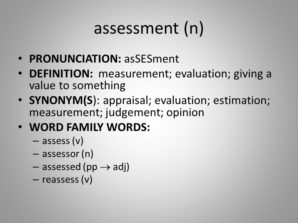 assessment (n) PRONUNCIATION: asSESment DEFINITION: measurement; evaluation; giving a value to something SYNONYM(S): appraisal; evaluation; estimation; measurement; judgement; opinion WORD FAMILY WORDS: – assess (v) – assessor (n) – assessed (pp  adj) – reassess (v)