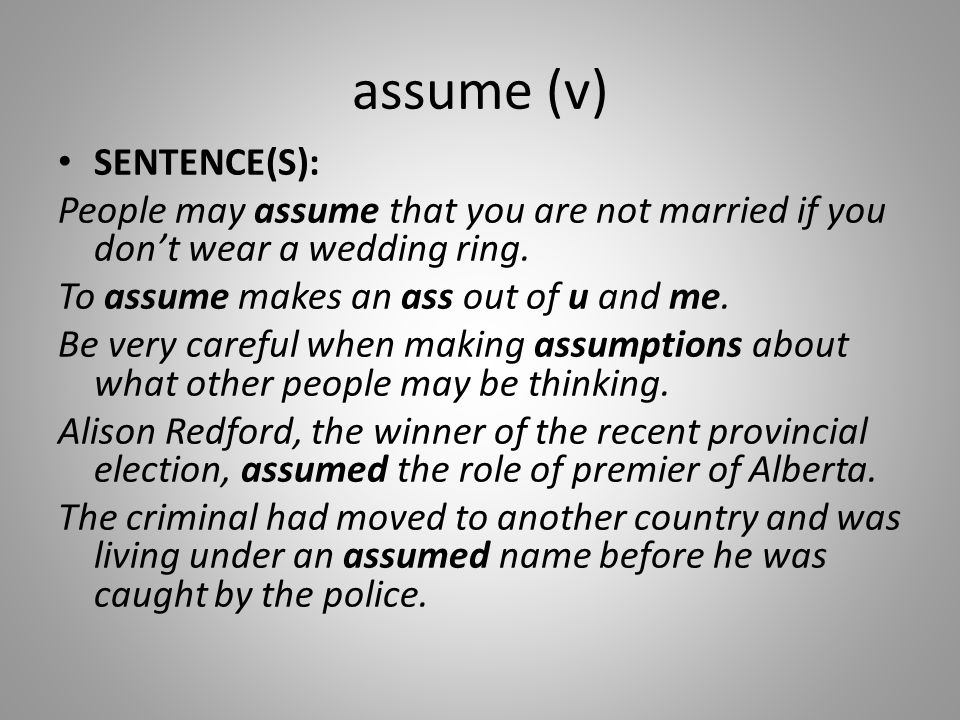 assume (v) SENTENCE(S): People may assume that you are not married if you don't wear a wedding ring. To assume makes an ass out of u and me. Be very c