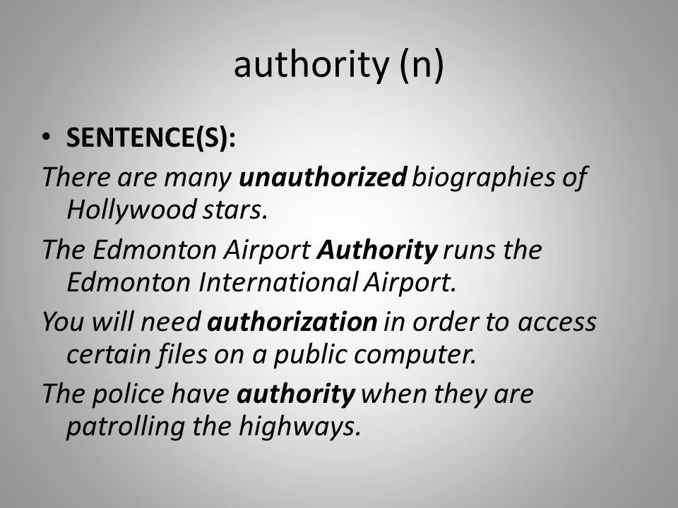 authority (n) SENTENCE(S): There are many unauthorized biographies of Hollywood stars. The Edmonton Airport Authority runs the Edmonton International