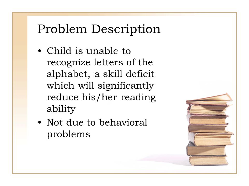 Problem Description Child is unable to recognize letters of the alphabet, a skill deficit which will significantly reduce his/her reading ability Not