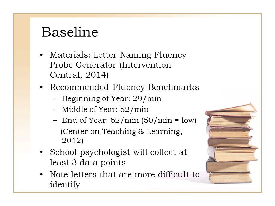 Baseline Materials: Letter Naming Fluency Probe Generator (Intervention Central, 2014) Recommended Fluency Benchmarks –Beginning of Year: 29/min –Midd