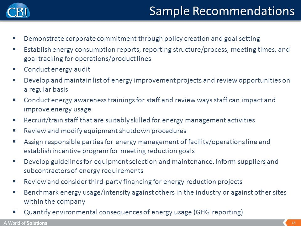 A World of Solutions 13  Demonstrate corporate commitment through policy creation and goal setting  Establish energy consumption reports, reporting structure/process, meeting times, and goal tracking for operations/product lines  Conduct energy audit  Develop and maintain list of energy improvement projects and review opportunities on a regular basis  Conduct energy awareness trainings for staff and review ways staff can impact and improve energy usage  Recruit/train staff that are suitably skilled for energy management activities  Review and modify equipment shutdown procedures  Assign responsible parties for energy management of facility/operations line and establish incentive program for meeting reduction goals  Develop guidelines for equipment selection and maintenance.