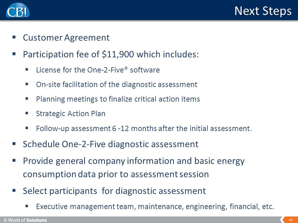 A World of Solutions 15 Next Steps  Customer Agreement  Participation fee of $11,900 which includes:  License for the One-2-Five® software  On-site facilitation of the diagnostic assessment  Planning meetings to finalize critical action items  Strategic Action Plan  Follow-up assessment 6 -12 months after the initial assessment.