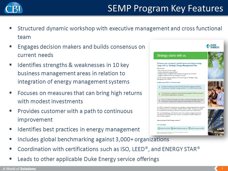 A World of Solutions 7 SEMP Program Key Features  Structured dynamic workshop with executive management and cross functional team  Engages decision makers and builds consensus on current needs  Identifies strengths & weaknesses in 10 key business management areas in relation to integration of energy management systems  Focuses on measures that can bring high returns with modest investments  Provides customer with a path to continuous improvement  Identifies best practices in energy management  Includes global benchmarking against 3,000+ organizations  Coordination with certifications such as ISO, LEED®, and ENERGY STAR®  Leads to other applicable Duke Energy service offerings